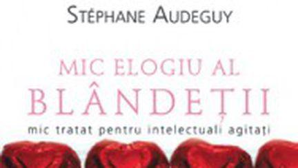 """""""Mic elogiu al blândeţii. Mic tratat pentru deliciul intelectualilor"""", de Stéphane Audeguy"""